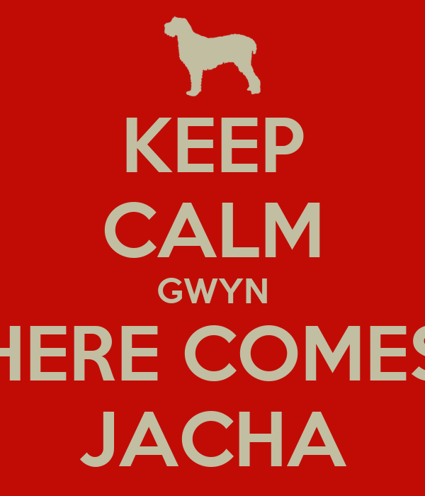 KEEP CALM GWYN HERE COMES JACHA