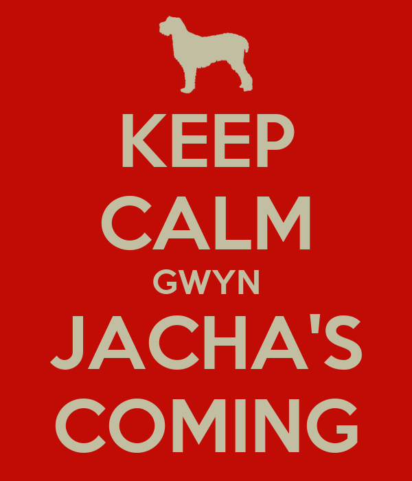 KEEP CALM GWYN JACHA'S COMING