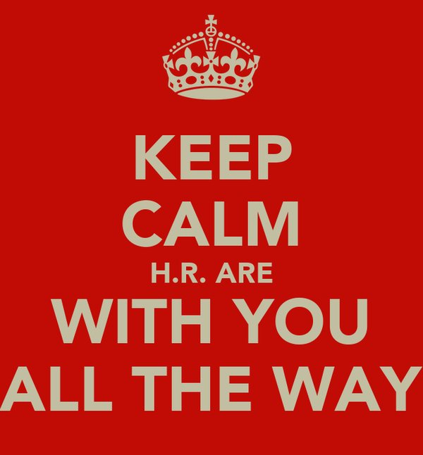 KEEP CALM H.R. ARE WITH YOU ALL THE WAY