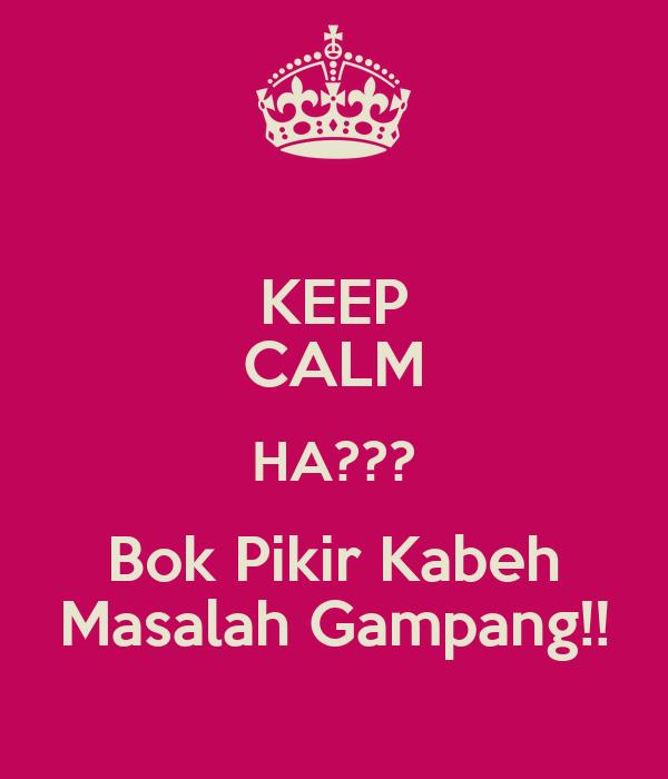 KEEP CALM HA??? Bok Pikir Kabeh Masalah Gampang!!