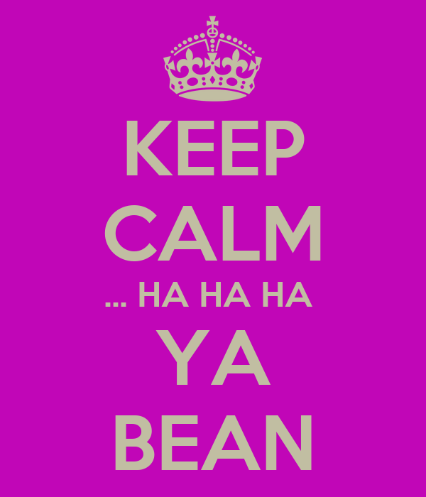 KEEP CALM ... HA HA HA  YA BEAN