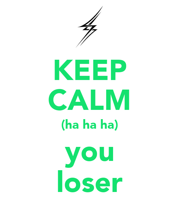 KEEP CALM (ha ha ha) you loser