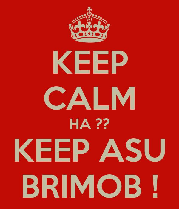 KEEP CALM HA ?? KEEP ASU BRIMOB !