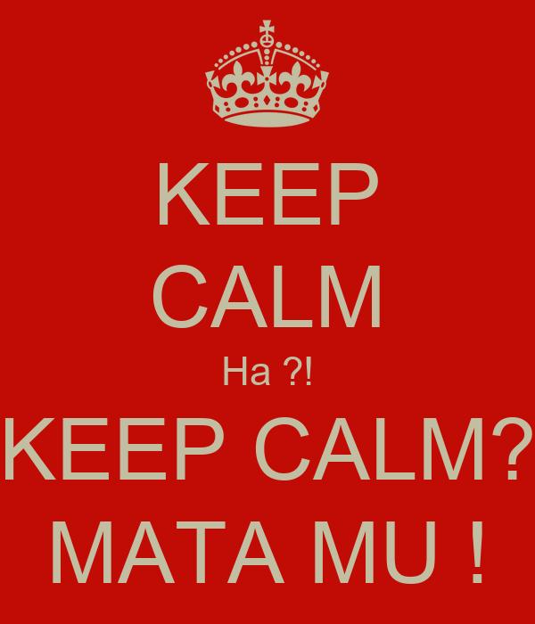 KEEP CALM Ha ?! KEEP CALM? MATA MU !