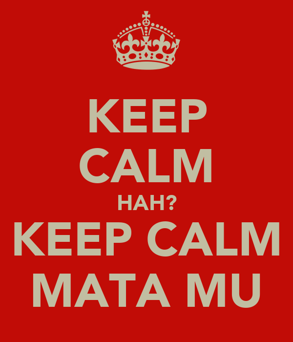KEEP CALM HAH? KEEP CALM MATA MU