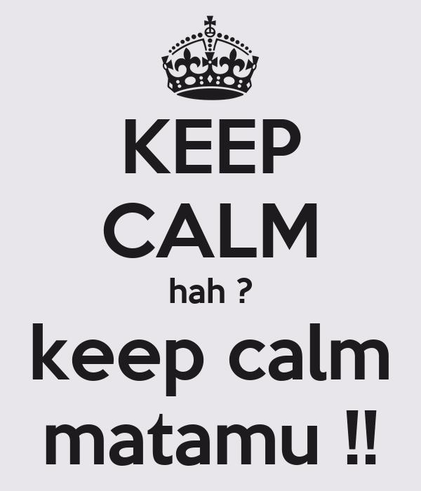 KEEP CALM hah ? keep calm matamu !!