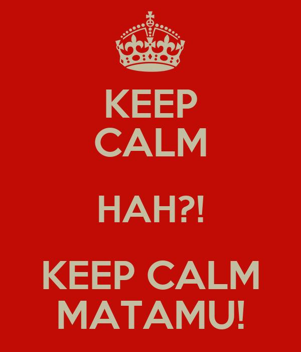 KEEP CALM HAH?! KEEP CALM MATAMU!