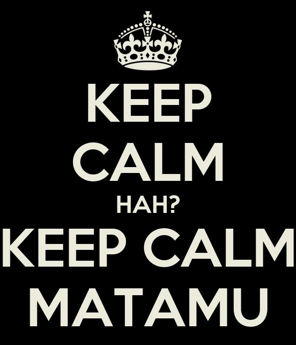 KEEP CALM HAH? KEEP CALM MATAMU
