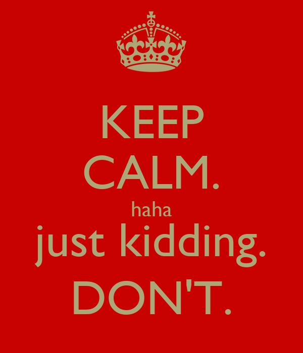 KEEP CALM. haha just kidding. DON'T.