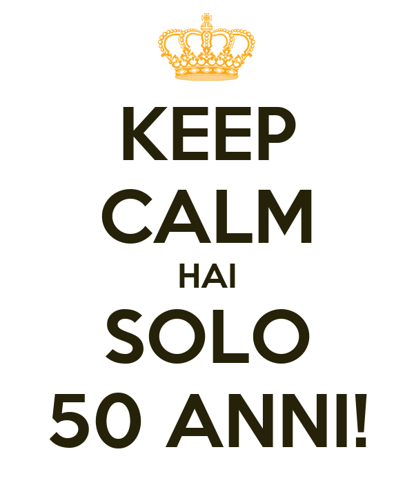 KEEP CALM HAI SOLO 50 ANNI!