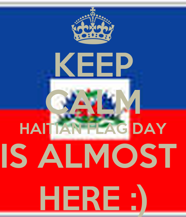 KEEP CALM HAITIAN FLAG DAY IS ALMOST  HERE :)