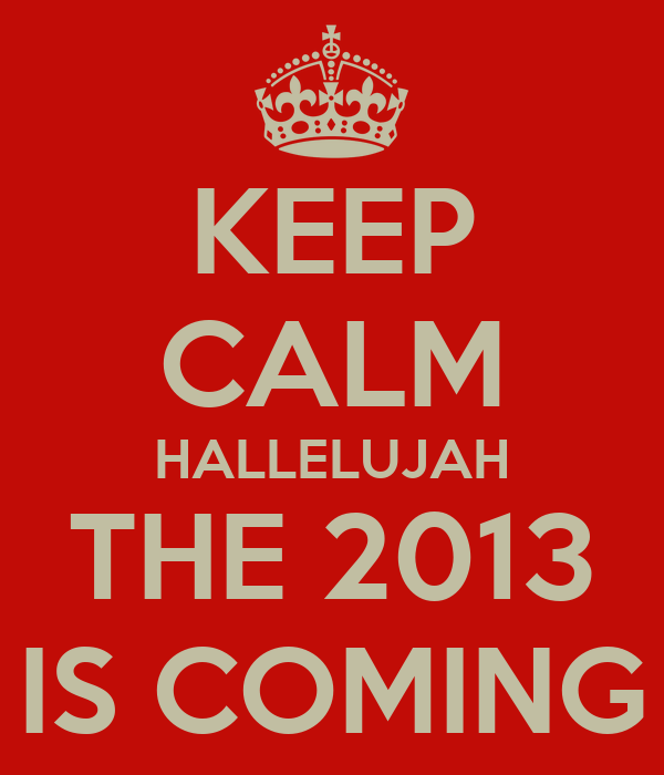 KEEP CALM HALLELUJAH THE 2013 IS COMING