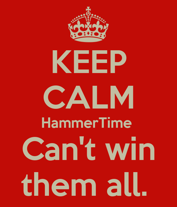 KEEP CALM HammerTime  Can't win them all.