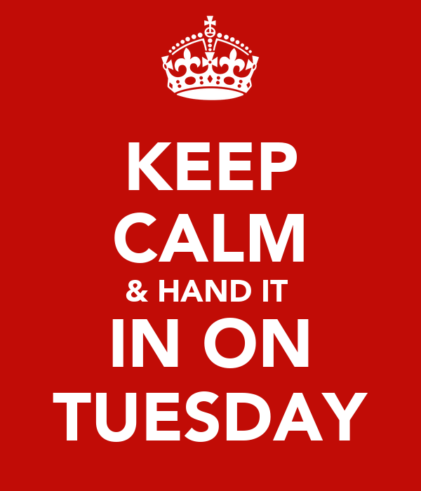 KEEP CALM & HAND IT  IN ON TUESDAY