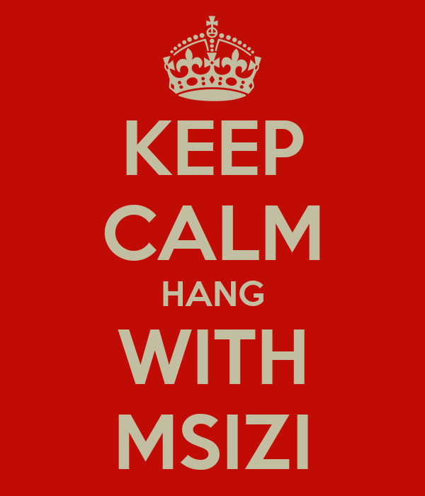 KEEP CALM HANG WITH MSIZI