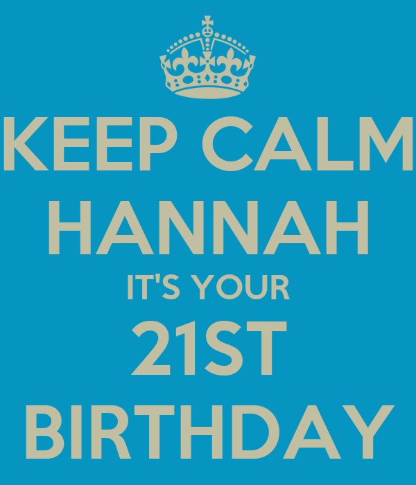KEEP CALM HANNAH IT'S YOUR 21ST BIRTHDAY