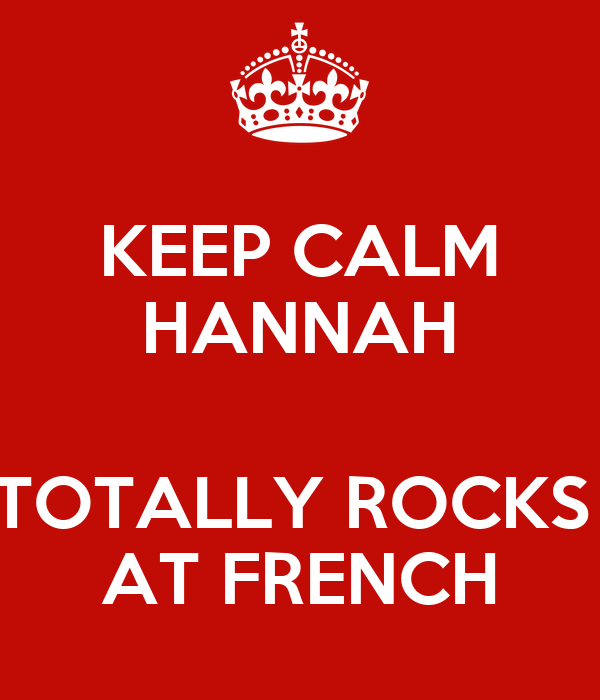KEEP CALM HANNAH  TOTALLY ROCKS  AT FRENCH