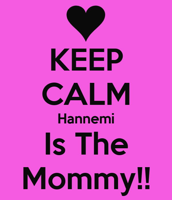 KEEP CALM Hannemi Is The Mommy!!