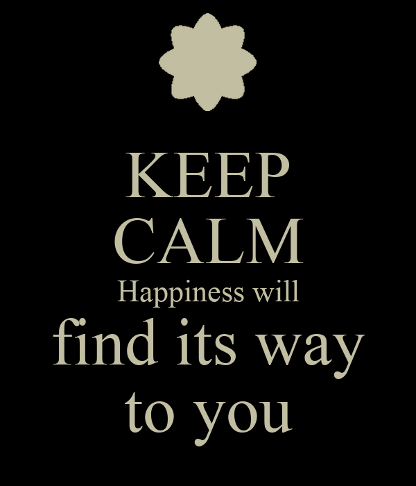KEEP CALM Happiness will find its way to you