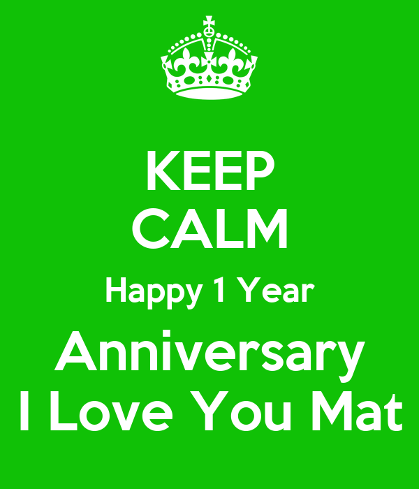 KEEP CALM Happy 1 Year Anniversary I Love You Mat