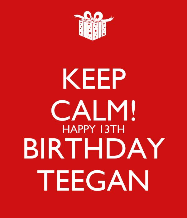 KEEP CALM! HAPPY 13TH BIRTHDAY TEEGAN