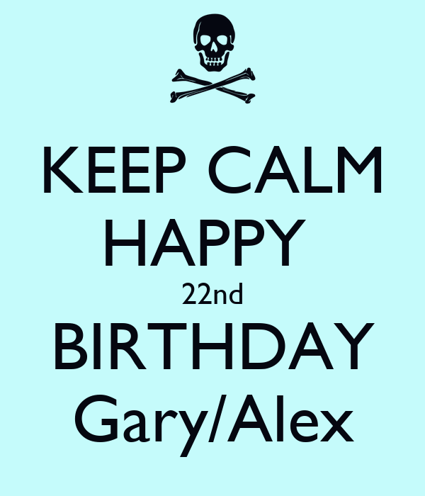 KEEP CALM HAPPY  22nd BIRTHDAY Gary/Alex