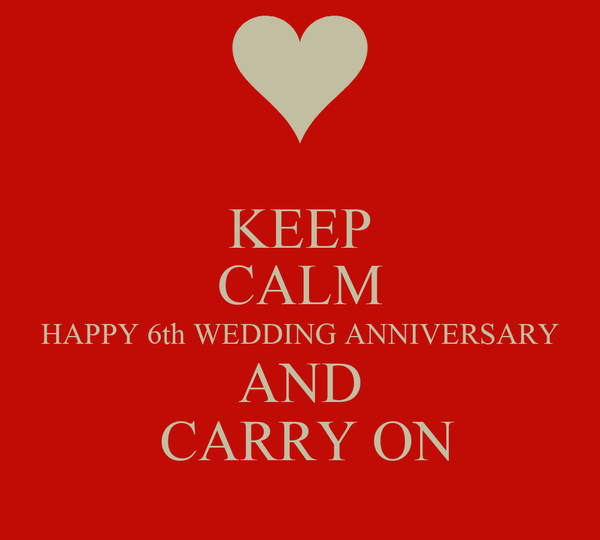 6th Wedding Anniversary: KEEP CALM HAPPY 6th WEDDING ANNIVERSARY AND CARRY ON
