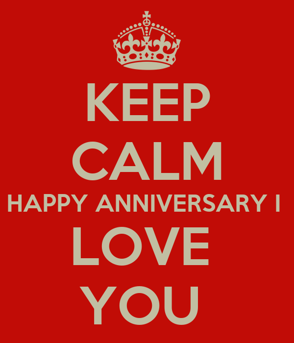 KEEP CALM HAPPY ANNIVERSARY I  LOVE  YOU
