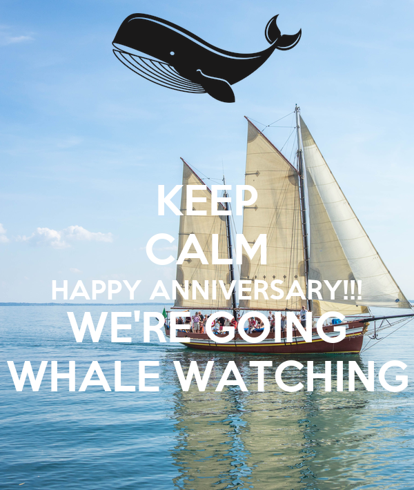KEEP CALM HAPPY ANNIVERSARY!!! WE'RE GOING WHALE WATCHING