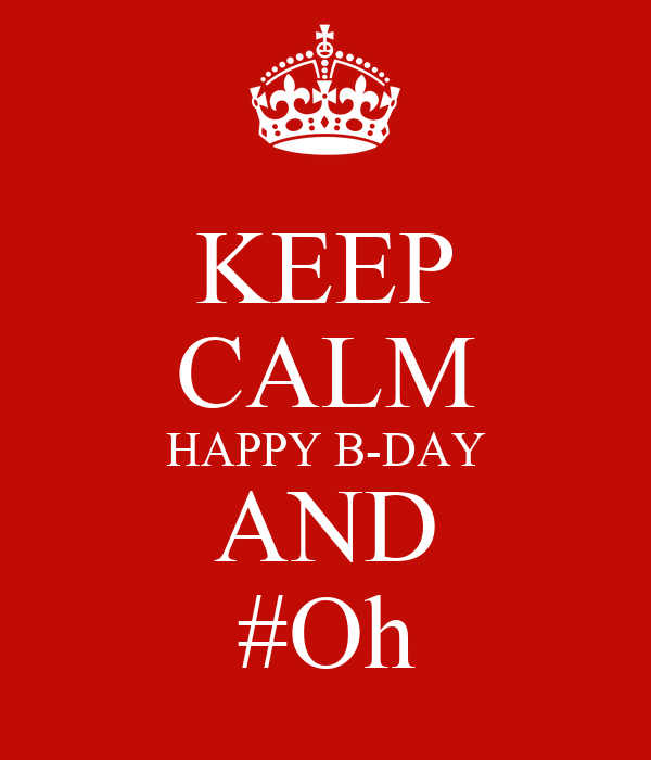 KEEP CALM HAPPY B-DAY AND #Oh