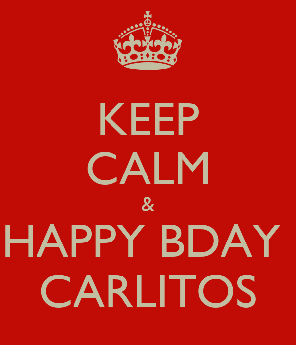 KEEP CALM & HAPPY BDAY  CARLITOS
