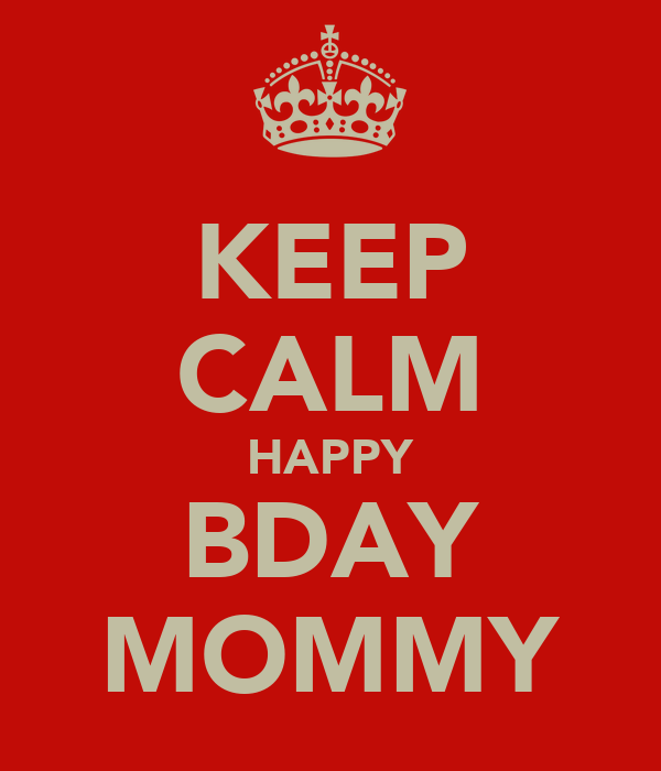 KEEP CALM HAPPY BDAY MOMMY