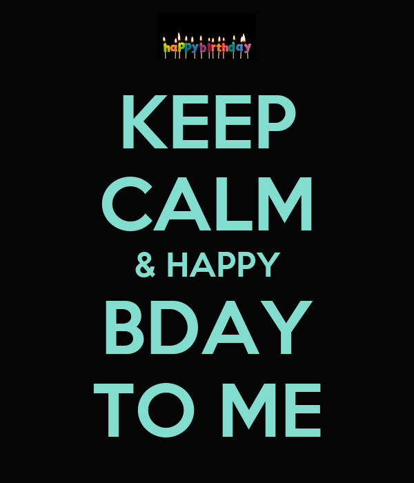 KEEP CALM & HAPPY BDAY TO ME