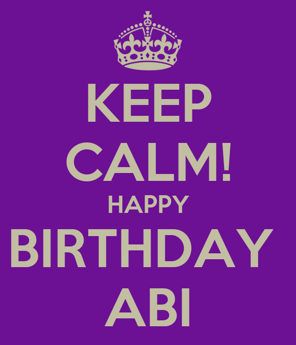 KEEP CALM! HAPPY BIRTHDAY  ABI
