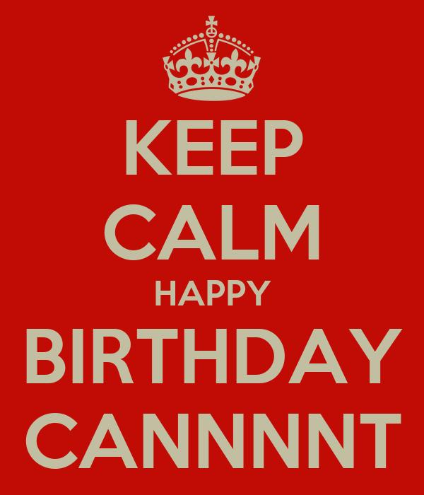 KEEP CALM HAPPY BIRTHDAY CANNNNT