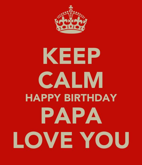 KEEP CALM HAPPY BIRTHDAY PAPA LOVE YOU