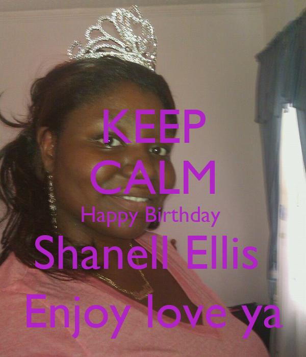 KEEP CALM Happy Birthday  Shanell Ellis  Enjoy love ya