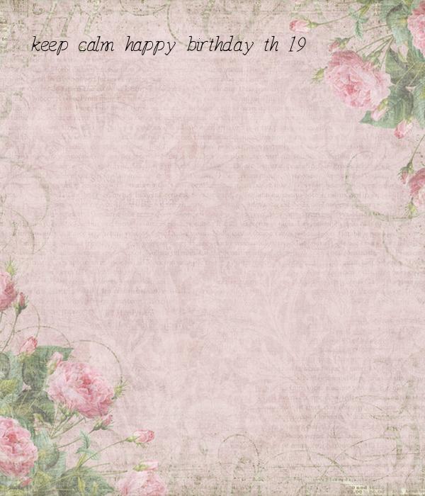 keep calm happy birthday th 19
