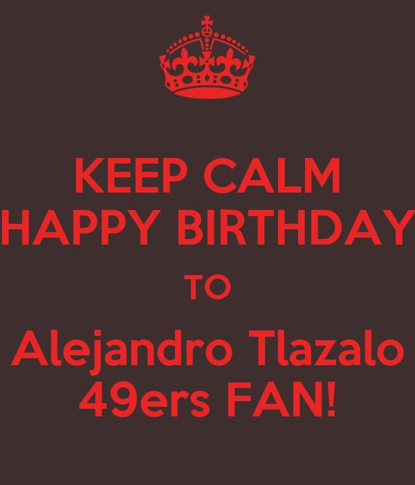 KEEP CALM HAPPY BIRTHDAY TO Alejandro Tlazalo 49ers FAN!
