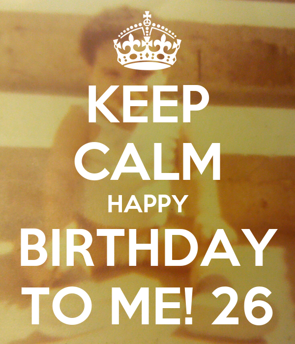 keep calm happy birthday to me 26