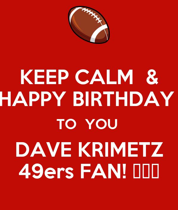 KEEP CALM  & HAPPY BIRTHDAY  TO  YOU  DAVE KRIMETZ 49ers FAN! 🏈🏈🏈