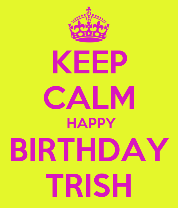 KEEP CALM  HAPPY BIRTHDAY TRISH