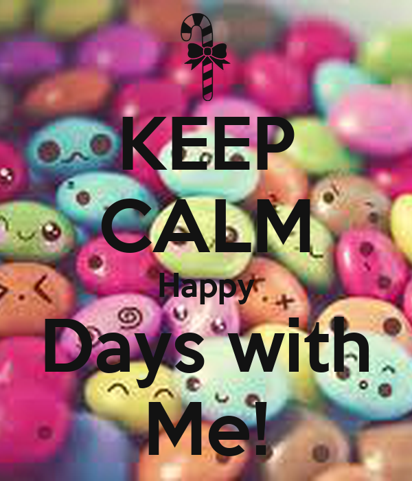 KEEP CALM Happy Days with Me!