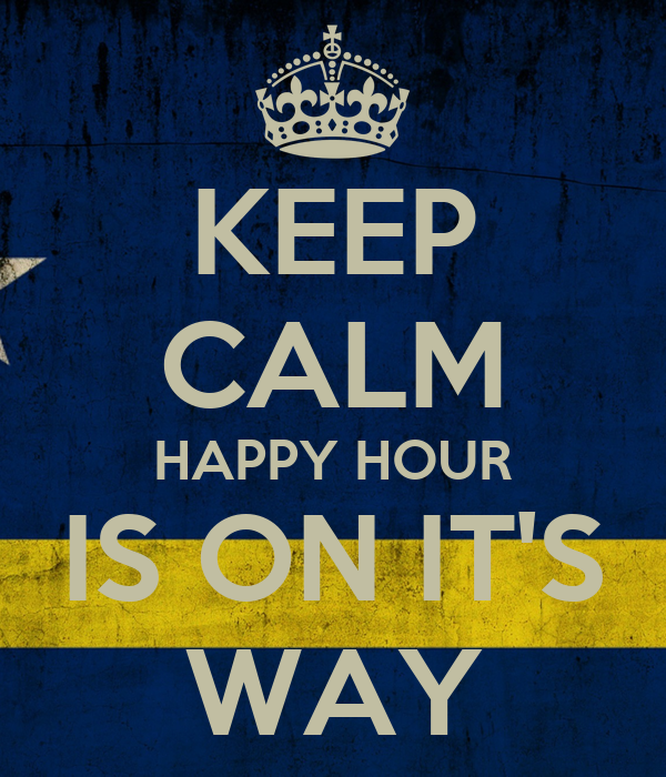 KEEP CALM HAPPY HOUR IS ON IT'S WAY