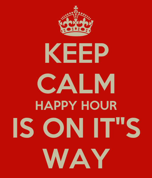 "KEEP CALM HAPPY HOUR IS ON IT""S WAY"
