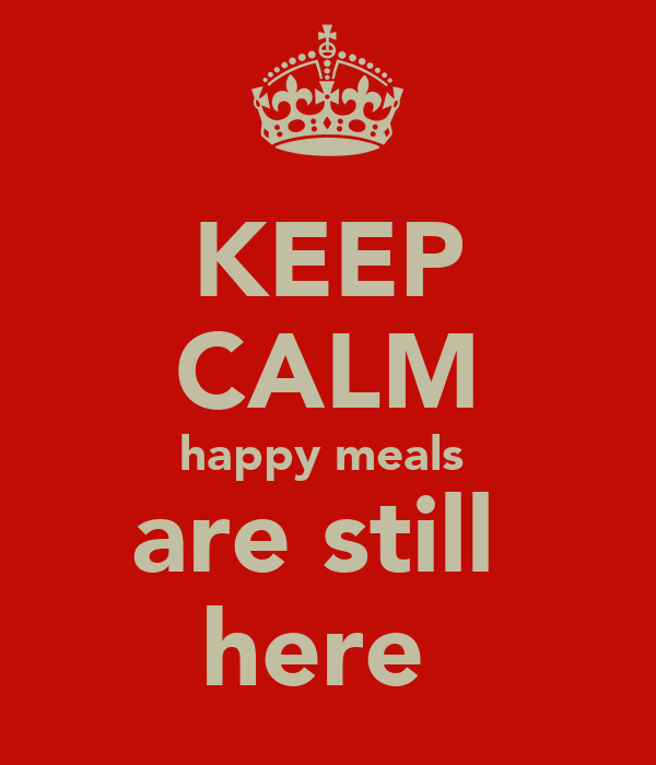 KEEP CALM happy meals  are still  here