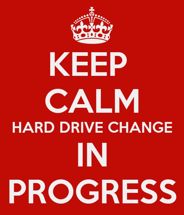 KEEP  CALM HARD DRIVE CHANGE IN PROGRESS