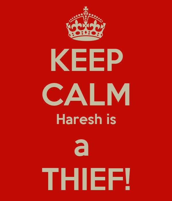 KEEP CALM Haresh is a  THIEF!