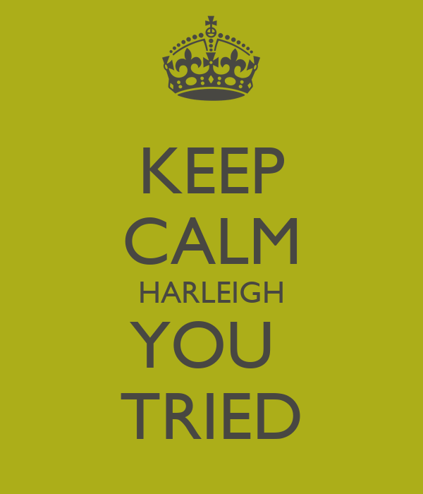KEEP CALM HARLEIGH YOU  TRIED