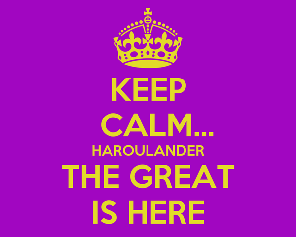 KEEP   CALM... HAROULANDER THE GREAT IS HERE